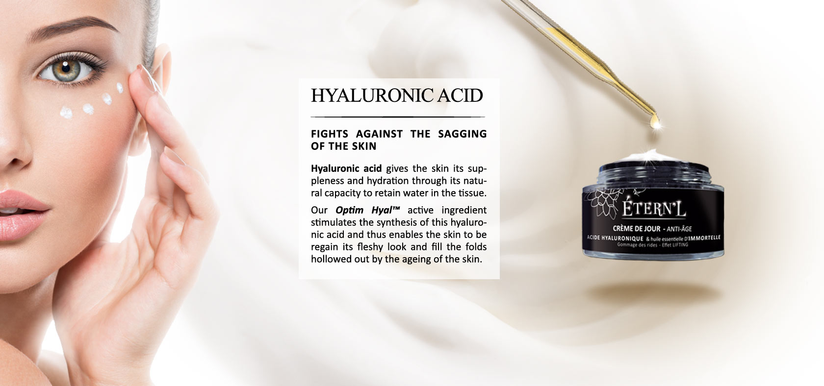 Hyaluronic acid gives the skin its suppleness and hydration through its natural capacity to retain water in the tissue. Our Optim Hyal© active ingredient stimulates the synthesis of this hyaluronic acid and thus enables the skin to be regain its fleshy lo